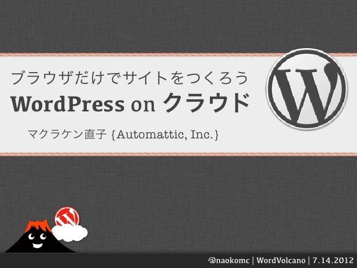 ブラウザだけでサイトをつくろうWordPress on クラウド マクラケン直子 {Automattic, Inc.}                         @naokomc | WordVolcano | 7.14.2012