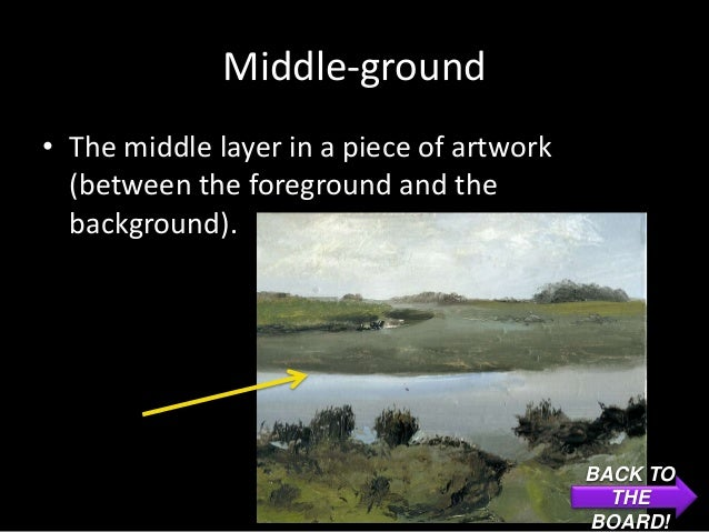Middle-ground• The middle layer in a piece of artwork  (between the foreground and the  background).                      ...