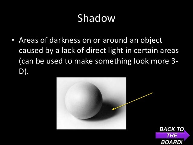 Shadow• Areas of darkness on or around an object  caused by a lack of direct light in certain areas  (can be used to make ...