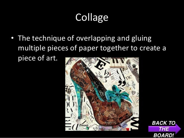 Collage• The technique of overlapping and gluing  multiple pieces of paper together to create a  piece of art.            ...