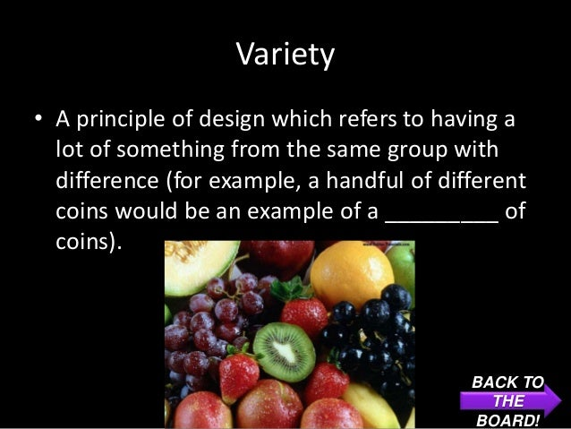 Variety• A principle of design which refers to having a  lot of something from the same group with  difference (for exampl...