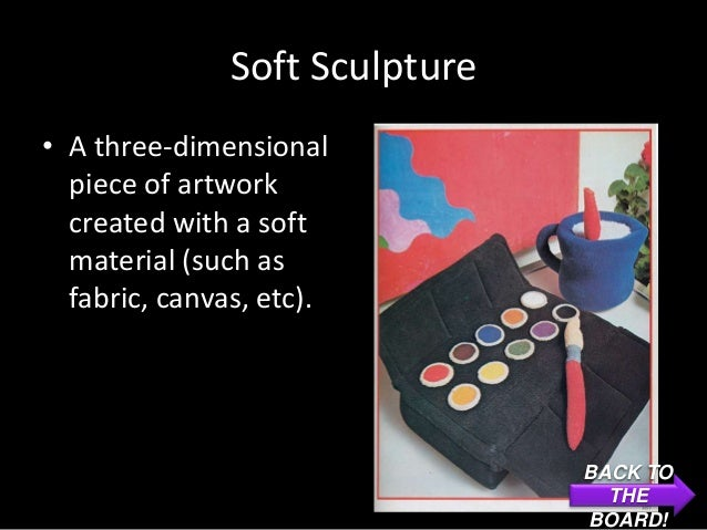 Soft Sculpture• A three-dimensional  piece of artwork  created with a soft  material (such as  fabric, canvas, etc).      ...