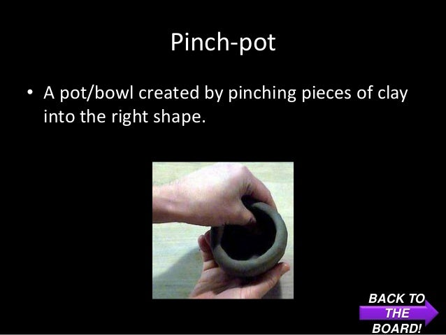 Pinch-pot• A pot/bowl created by pinching pieces of clay  into the right shape.                                          B...