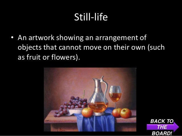 Still-life• An artwork showing an arrangement of  objects that cannot move on their own (such  as fruit or flowers).      ...