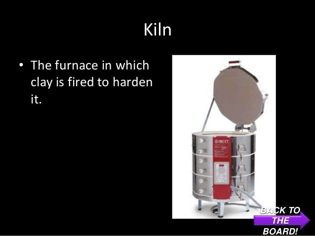 Kiln• The furnace in which  clay is fired to harden  it.                              BACK TO                             ...