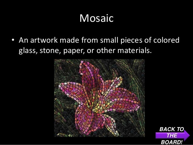 Mosaic• An artwork made from small pieces of colored  glass, stone, paper, or other materials.                            ...