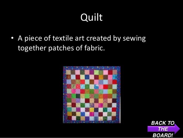 Quilt• A piece of textile art created by sewing  together patches of fabric.                                             B...