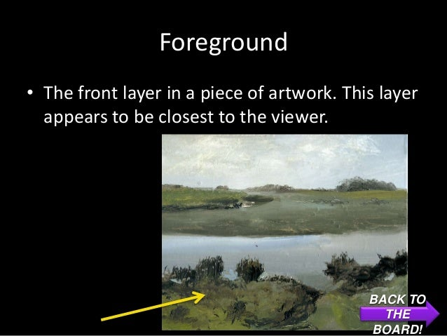 Foreground• The front layer in a piece of artwork. This layer  appears to be closest to the viewer.                       ...