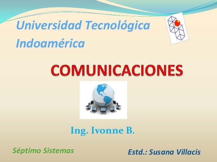 Universidad Tecnológica Indoamérica<br />COMUNICACIONES<br />Ing. Ivonne B.<br />Séptimo Sistemas<br />Estd.: Susana Villa...