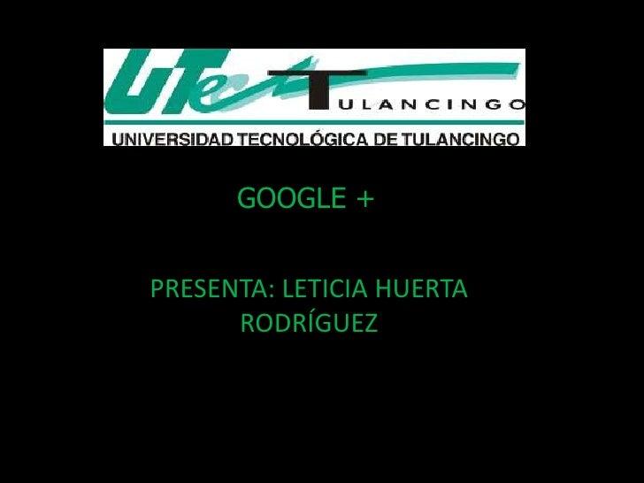 GOOGLE +PRESENTA: LETICIA HUERTA      RODRÍGUEZ
