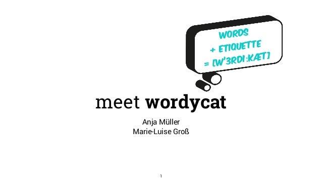 words  + etiquette  = [w'3rdiːkæt] meet wordycat Anja Müller Marie-Luise Groß 1