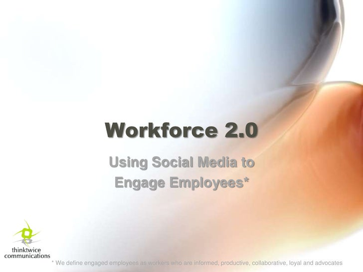 Workforce 2.0<br />Using Social Media to <br />Engage Employees*<br />* We define engaged employees as workers who are inf...