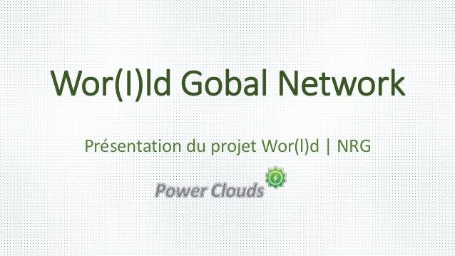Wor(I)ld Gobal Network Présentation du projet Wor(l)d | NRG