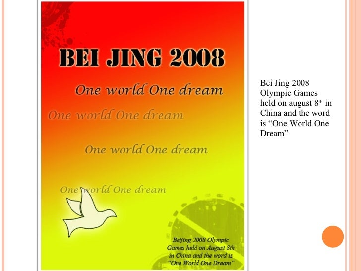 """Bei Jing 2008 Olympic Games held on august 8 th  in China and the word is """"One World One Dream"""""""