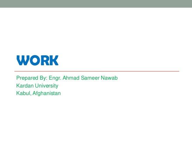WORKPrepared By: Engr. Ahmad Sameer NawabKardan UniversityKabul, Afghanistan