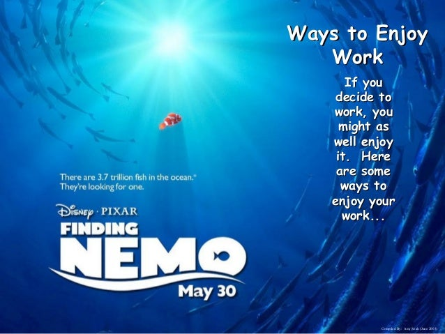 Ways to Enjoy Work If you decide to work, you might as well enjoy it. Here are some ways to enjoy your work...  Compiled B...