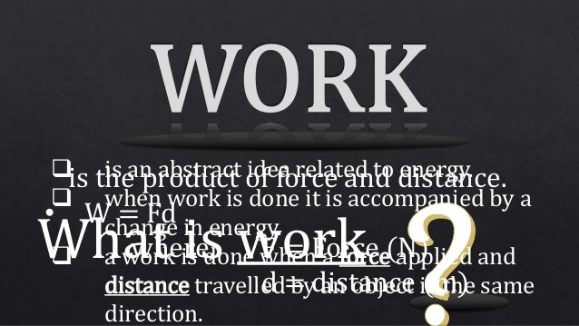 What is work  is an abstract idea related to energy.  when work is done it is accompanied by a change in energy.  a wor...