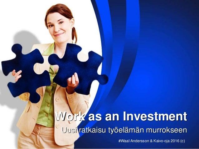 Work as an Investment Uusi ratkaisu työelämän murrokseen #WaaI Andersson & Kaivo-oja 2016 (c)