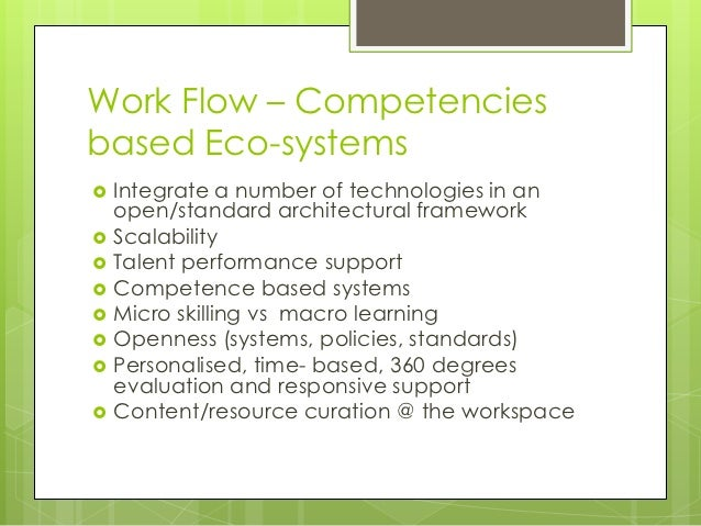 Work Flow – Competenciesbased Eco-systems   Integrate a number of technologies in an    open/standard architectural frame...