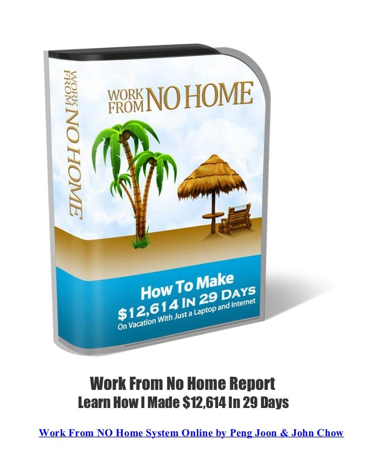 Work From No Home Report       Learn How I Made $12,614 In 29 DaysWork From NO Home System Online by Peng Joon & John Chow