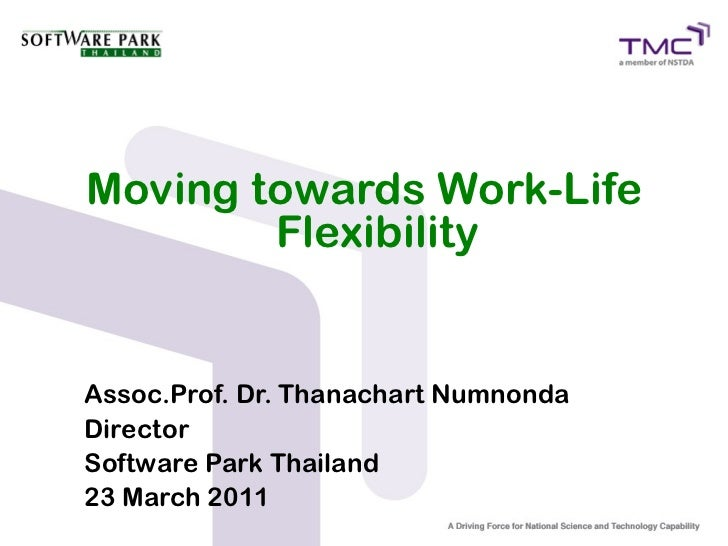 Moving towards Work-Life        FlexibilityAssoc.Prof. Dr. Thanachart NumnondaDirectorSoftware Park Thailand23 March 2011