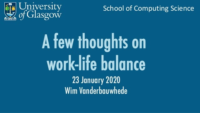School of Computing Science A few thoughts on work-life balance 23 January 2020 Wim Vanderbauwhede