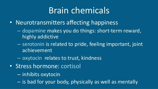 Brain chemicals • Neurotransmitters affecting happiness – dopamine makes you do things: short-term reward, highly addictiv...