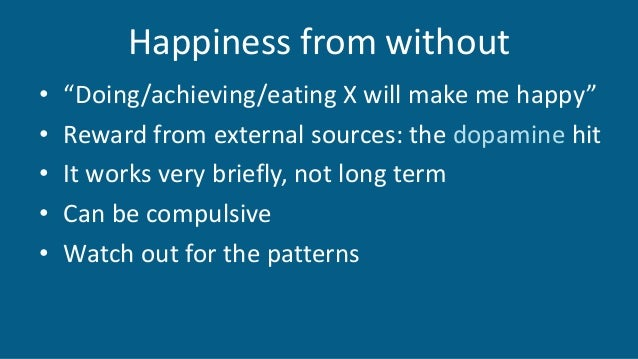 "Happiness from without • ""Doing/achieving/eating X will make me happy"" • Reward from external sources: the dopamine hit • ..."
