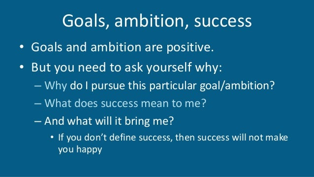 Goals, ambition, success • Goals and ambition are positive. • But you need to ask yourself why: – Why do I pursue this par...