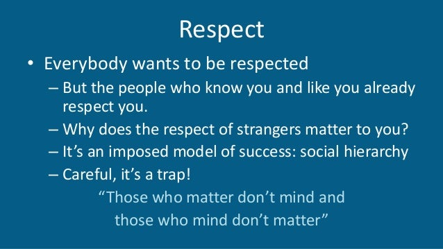 Respect • Everybody wants to be respected – But the people who know you and like you already respect you. – Why does the r...