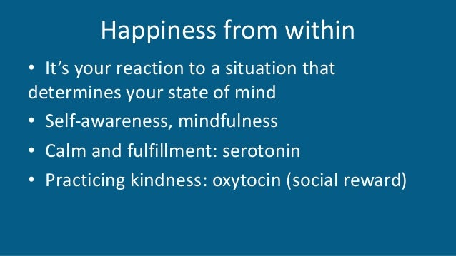 Happiness from within • It's your reaction to a situation that determines your state of mind • Self-awareness, mindfulness...