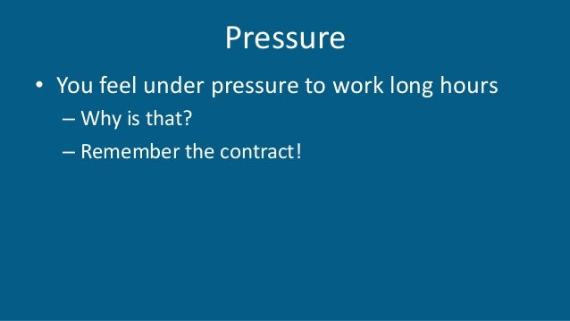 Pressure • You feel under pressure to work long hours – Why is that? – Remember the contract!