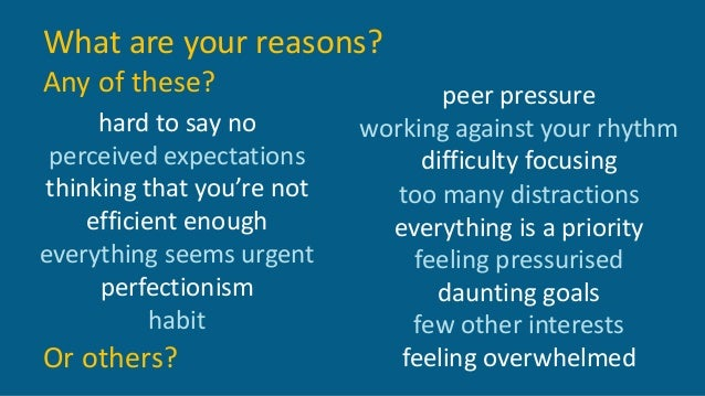 What are your reasons? Any of these? hard to say no perceived expectations thinking that you're not efficient enough every...