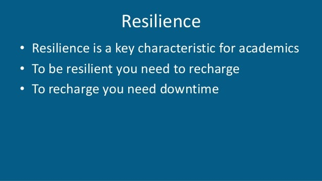 Resilience • Resilience is a key characteristic for academics • To be resilient you need to recharge • To recharge you nee...