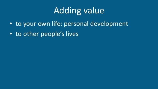 Adding value • to your own life: personal development • to other people's lives