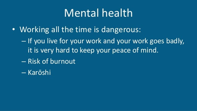 Mental health • Working all the time is dangerous: – If you live for your work and your work goes badly, it is very hard t...