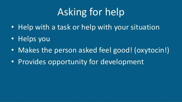 Asking for help • Help with a task or help with your situation • Helps you • Makes the person asked feel good! (oxytocin!)...