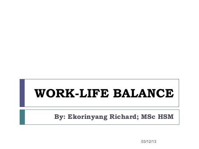WORK-LIFE BALANCE  By: Ekorinyang Richard; MSc HSM                        03/12/13