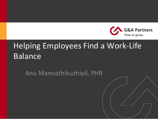 Helping	   Employees	   Find	   a	   Work-­‐Life	    Balance	    	    Anu	   Mannathikuzhiyil,	   PHR