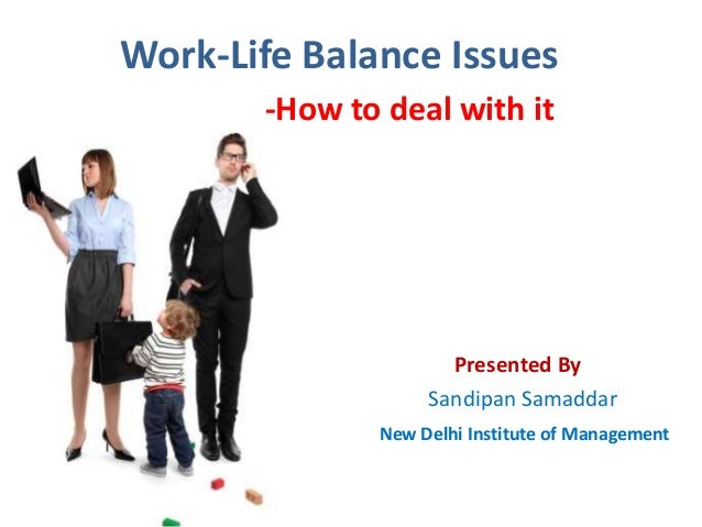 Work-Life Balance Issues -How to deal with it  Presented By Sandipan Samaddar New Delhi Institute of Management