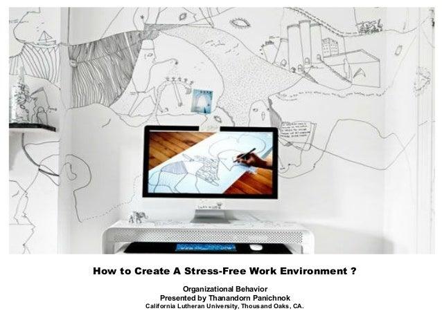 How to Create A Stress-Free Work Environment ? Organizational Behavior Presented by Thanandorn Panichnok California Luther...