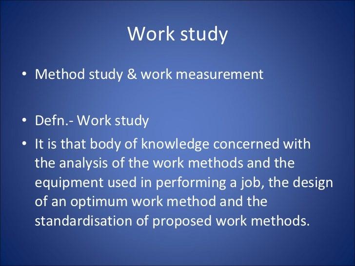 Work study <ul><li>Method study & work measurement </li></ul><ul><li>Defn.- Work study </li></ul><ul><li>It is that body o...