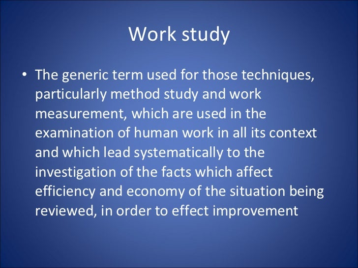 Work study <ul><li>The generic term used for those techniques, particularly method study and work measurement, which are u...
