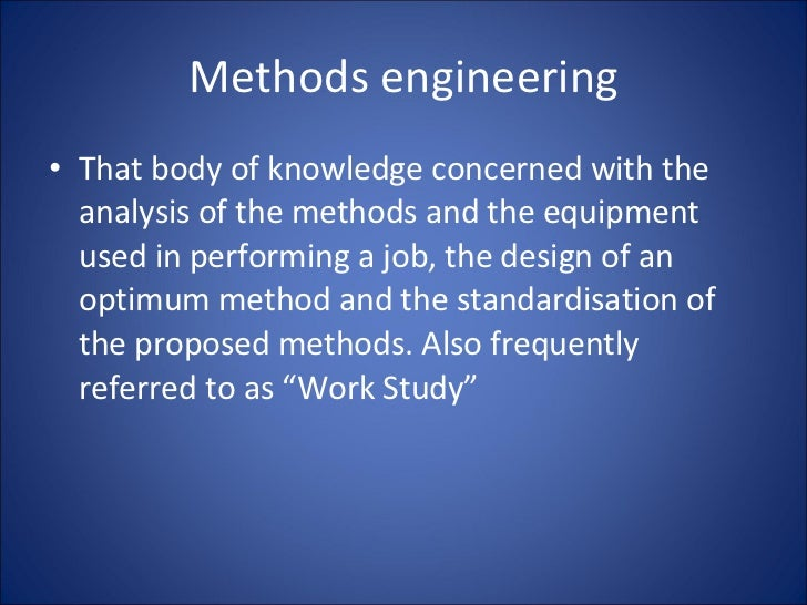 Methods engineering <ul><li>That body of knowledge concerned with the analysis of the methods and the equipment used in pe...