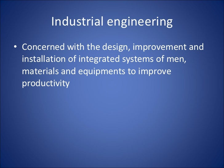 Industrial engineering <ul><li>Concerned with the design, improvement and installation of integrated systems of men, mater...