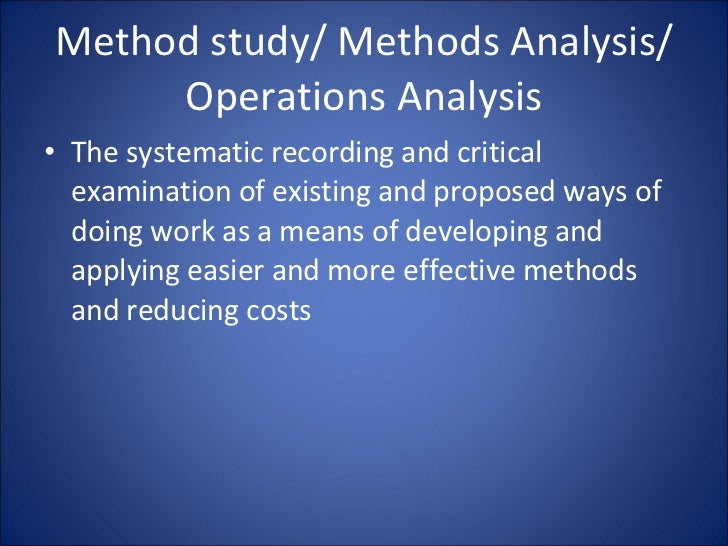 Method study/ Methods Analysis/ Operations Analysis <ul><li>The systematic recording and critical examination of existing ...