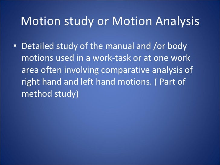 Motion study or Motion Analysis <ul><li>Detailed study of the manual and /or body motions used in a work-task or at one wo...