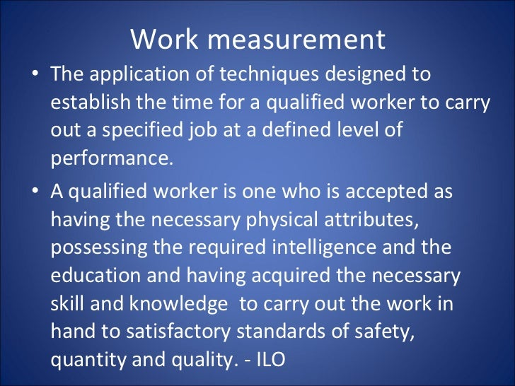 Work measurement <ul><li>The application of techniques designed to establish the time for a qualified worker to carry out ...