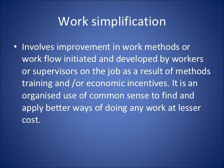 Work simplification <ul><li>Involves improvement in work methods or work flow initiated and developed by workers or superv...