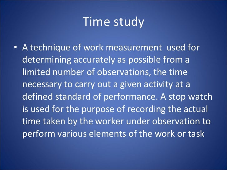 Time study <ul><li>A technique of work measurement  used for determining accurately as possible from a limited number of o...